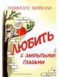 Издательский Дом Мещерякова Раффаэле Морелли: Любить с закрытыми глазами
